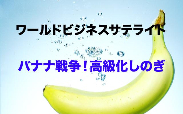ワールドビジネスサテライト|バナナ戦争.jpg